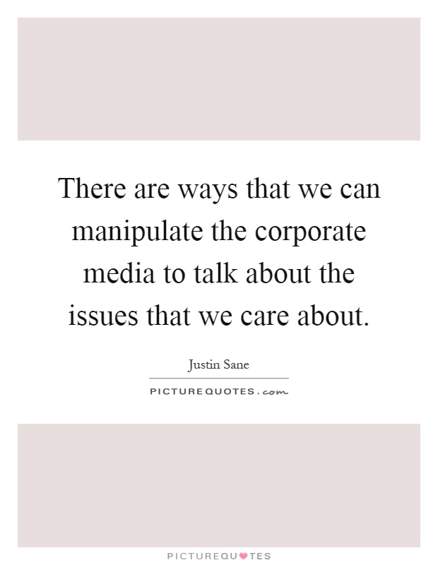 There are ways that we can manipulate the corporate media to talk about the issues that we care about Picture Quote #1