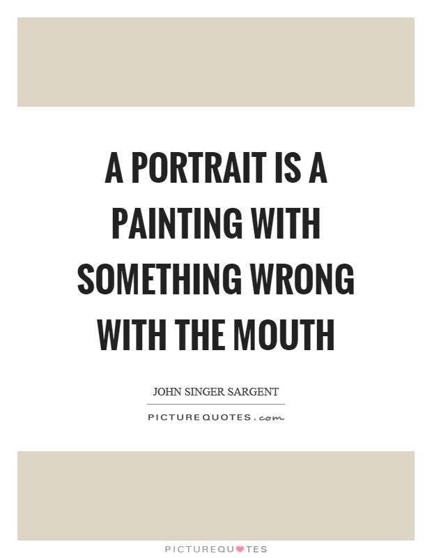 A portrait is a painting with something wrong with the mouth Picture Quote #1