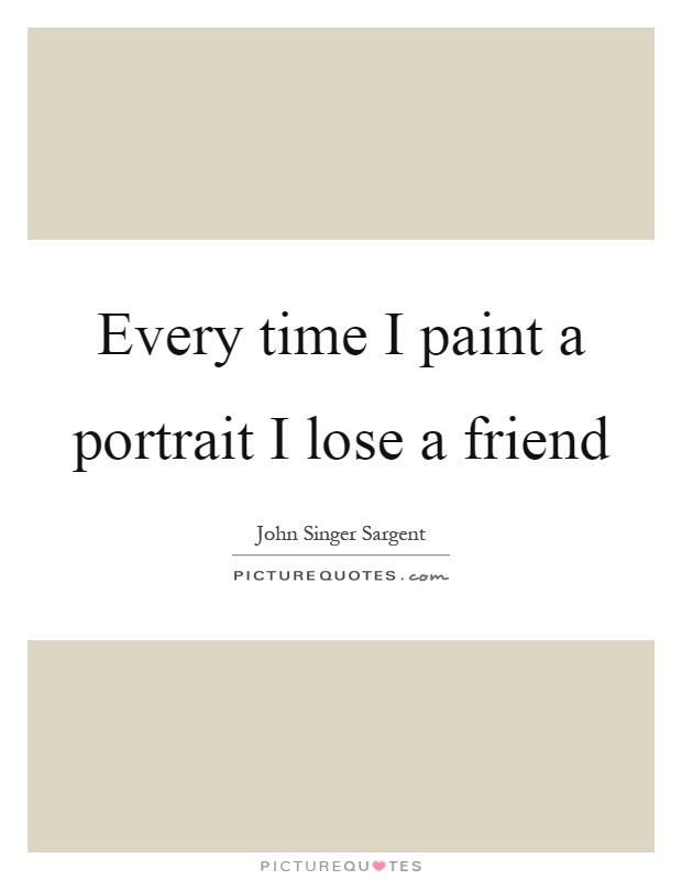 Every time I paint a portrait I lose a friend Picture Quote #1