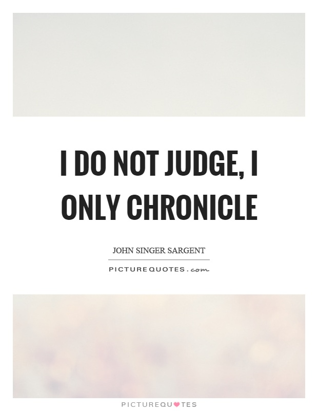 I do not judge, I only chronicle Picture Quote #1