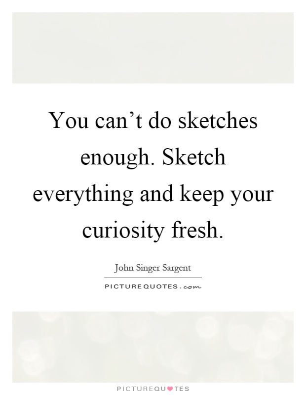 You can't do sketches enough. Sketch everything and keep your curiosity fresh Picture Quote #1