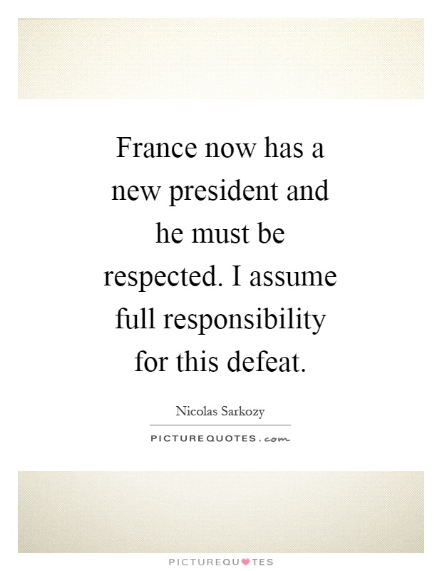 France now has a new president and he must be respected. I assume full responsibility for this defeat Picture Quote #1