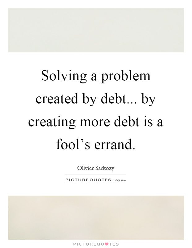 Solving a problem created by debt... by creating more debt is a fool's errand Picture Quote #1