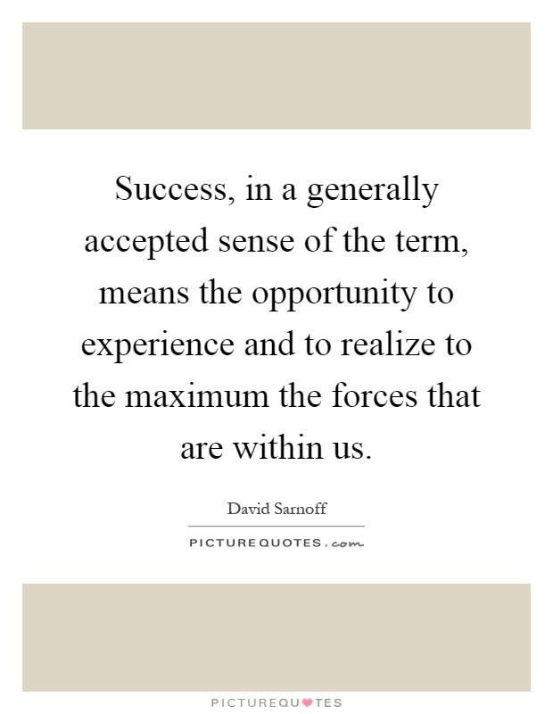 Success, in a generally accepted sense of the term, means the opportunity to experience and to realize to the maximum the forces that are within us Picture Quote #1