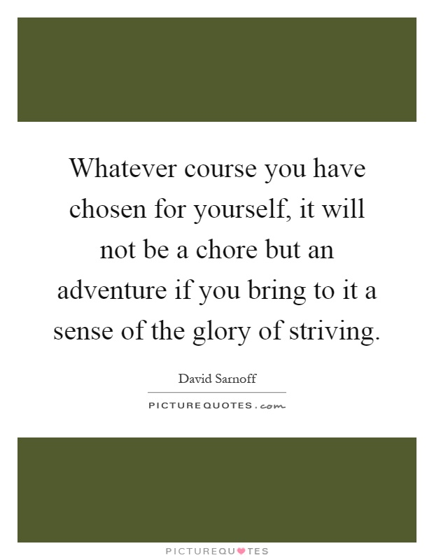 Whatever course you have chosen for yourself, it will not be a chore but an adventure if you bring to it a sense of the glory of striving Picture Quote #1