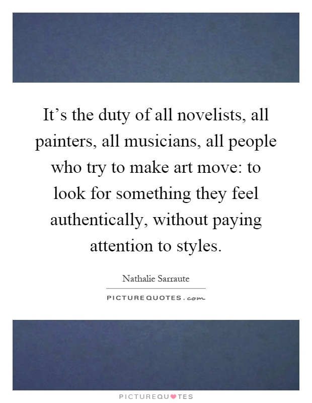 It's the duty of all novelists, all painters, all musicians, all people who try to make art move: to look for something they feel authentically, without paying attention to styles Picture Quote #1
