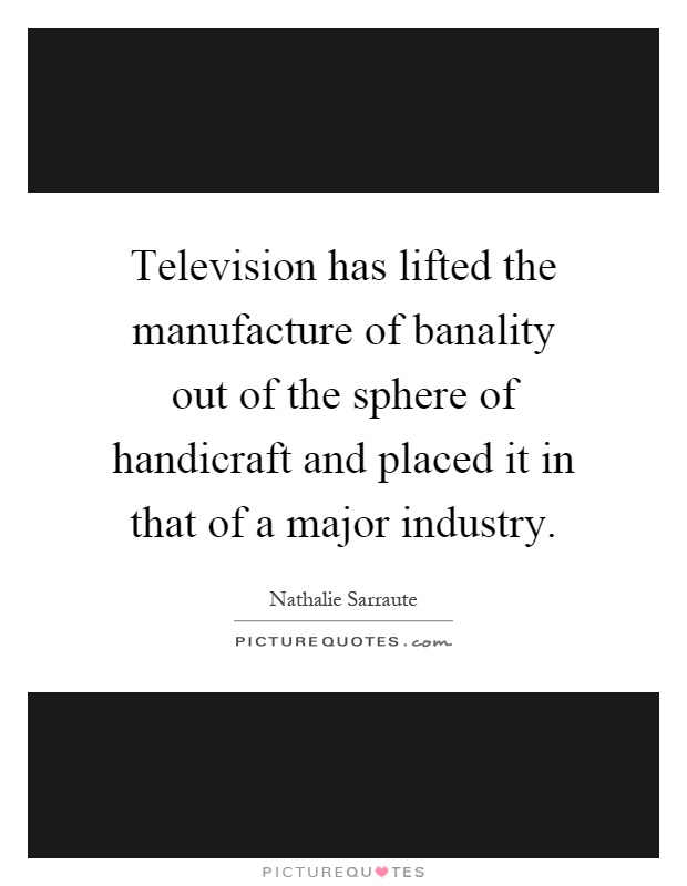 Television has lifted the manufacture of banality out of the sphere of handicraft and placed it in that of a major industry Picture Quote #1