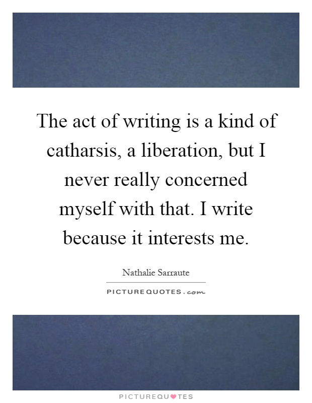 The act of writing is a kind of catharsis, a liberation, but I never really concerned myself with that. I write because it interests me Picture Quote #1