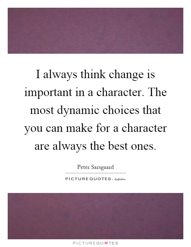 I always think change is important in a character. The most dynamic choices that you can make for a character are always the best ones Picture Quote #1