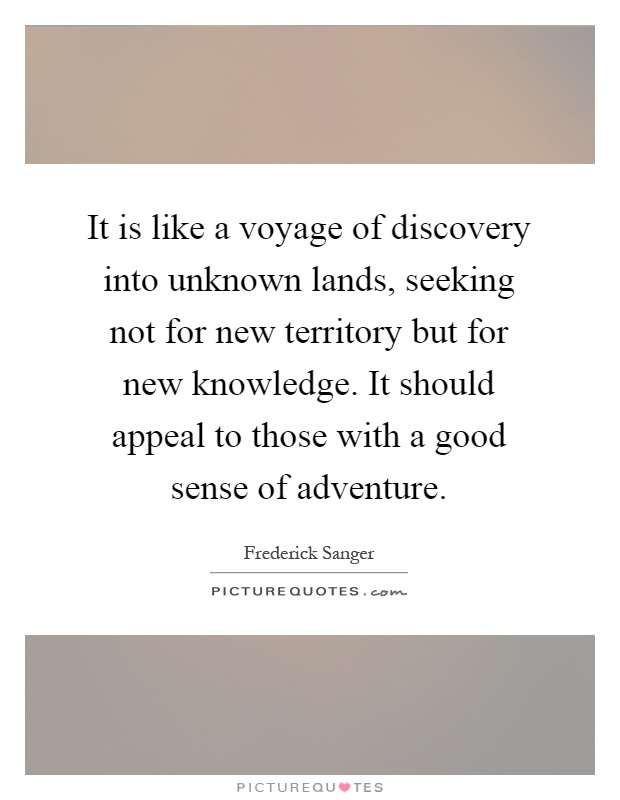 It is like a voyage of discovery into unknown lands, seeking not for new territory but for new knowledge. It should appeal to those with a good sense of adventure Picture Quote #1
