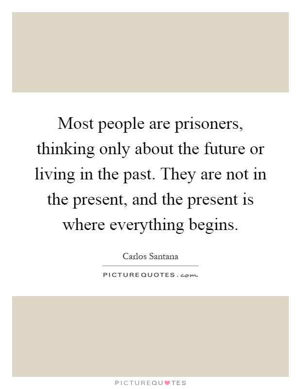 Most people are prisoners, thinking only about the future or living in the past. They are not in the present, and the present is where everything begins Picture Quote #1