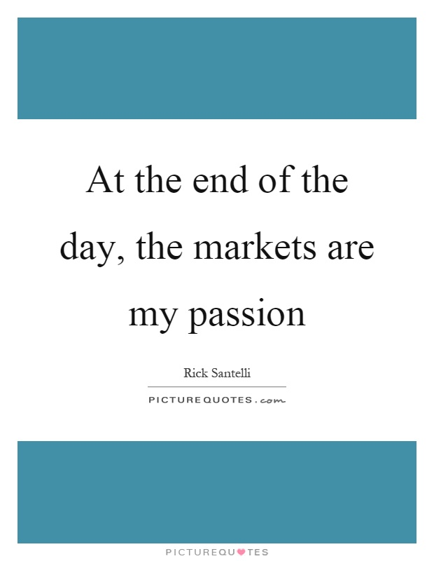 At the end of the day, the markets are my passion Picture Quote #1