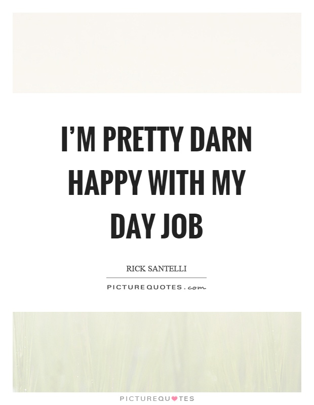 I'm pretty darn happy with my day job Picture Quote #1