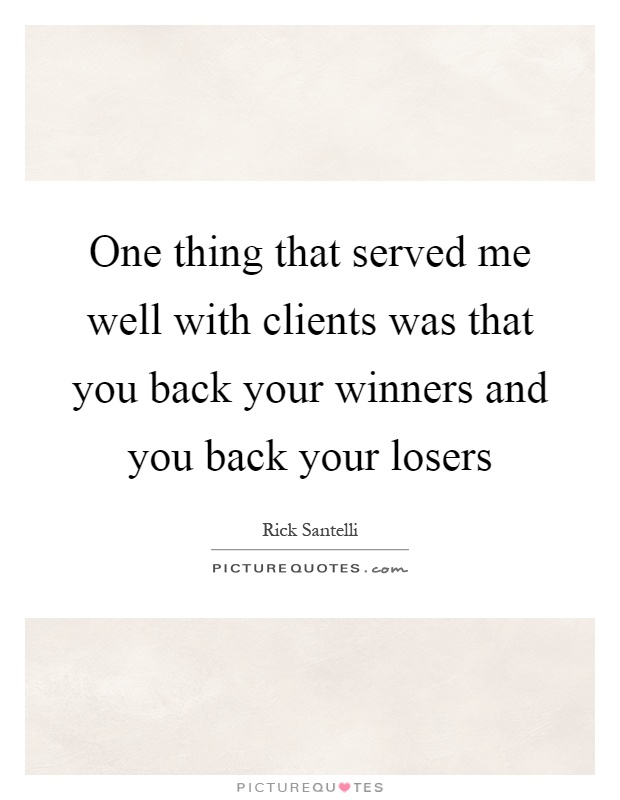 One thing that served me well with clients was that you back your winners and you back your losers Picture Quote #1