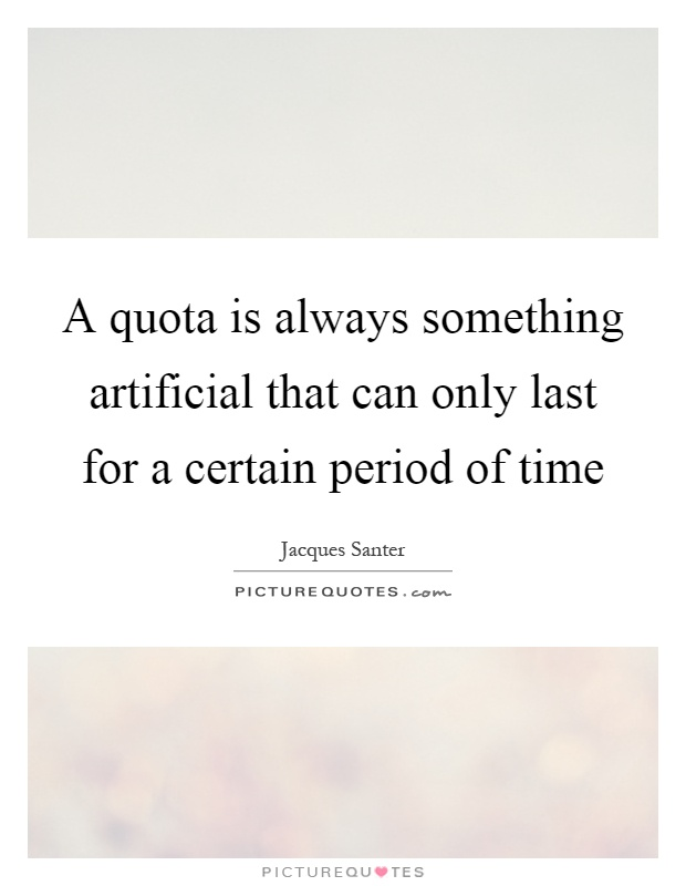 A quota is always something artificial that can only last for a certain period of time Picture Quote #1