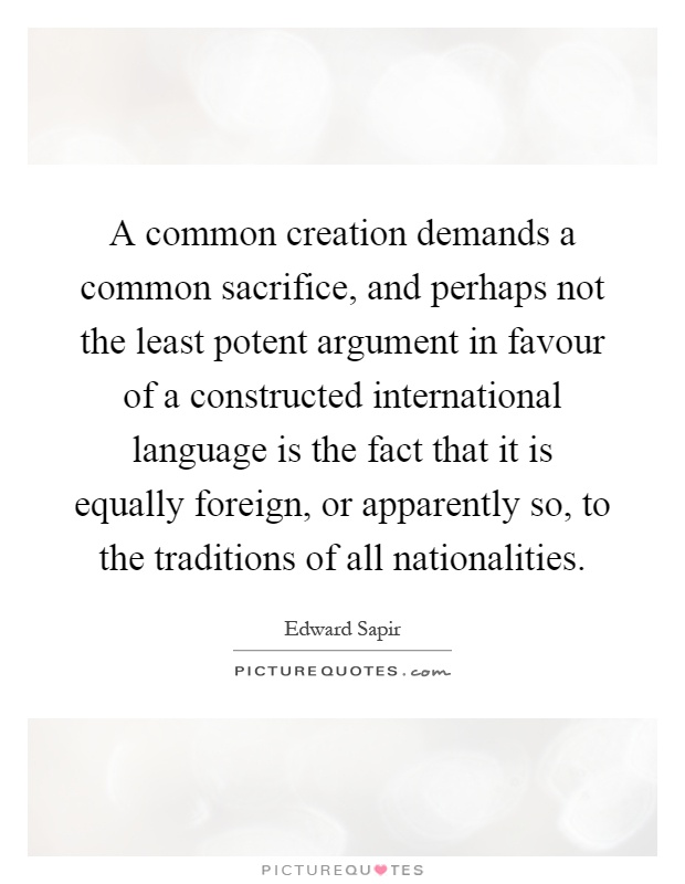 A common creation demands a common sacrifice, and perhaps not the least potent argument in favour of a constructed international language is the fact that it is equally foreign, or apparently so, to the traditions of all nationalities Picture Quote #1