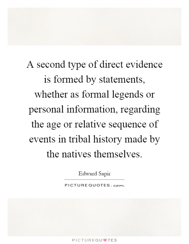 A second type of direct evidence is formed by statements, whether as formal legends or personal information, regarding the age or relative sequence of events in tribal history made by the natives themselves Picture Quote #1
