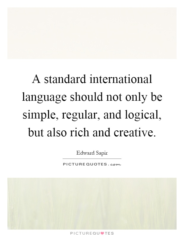 A standard international language should not only be simple, regular, and logical, but also rich and creative Picture Quote #1