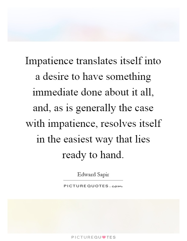 Impatience translates itself into a desire to have something immediate done about it all, and, as is generally the case with impatience, resolves itself in the easiest way that lies ready to hand Picture Quote #1