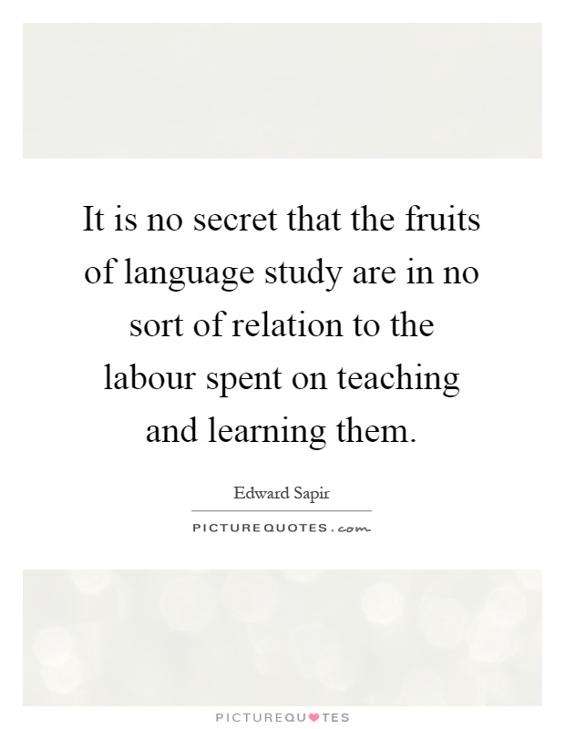 It is no secret that the fruits of language study are in no sort of relation to the labour spent on teaching and learning them Picture Quote #1