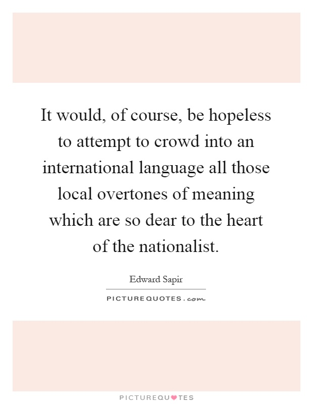 It would, of course, be hopeless to attempt to crowd into an international language all those local overtones of meaning which are so dear to the heart of the nationalist Picture Quote #1