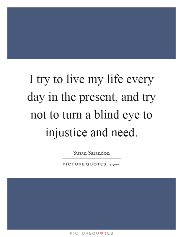 I try to live my life every day in the present, and try not to turn a blind eye to injustice and need Picture Quote #1