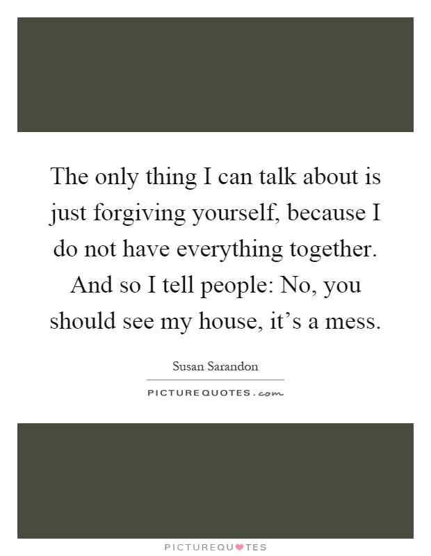 The only thing I can talk about is just forgiving yourself, because I do not have everything together. And so I tell people: No, you should see my house, it's a mess Picture Quote #1