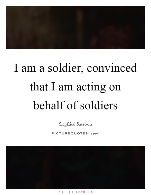 I am a soldier, convinced that I am acting on behalf of soldiers Picture Quote #1