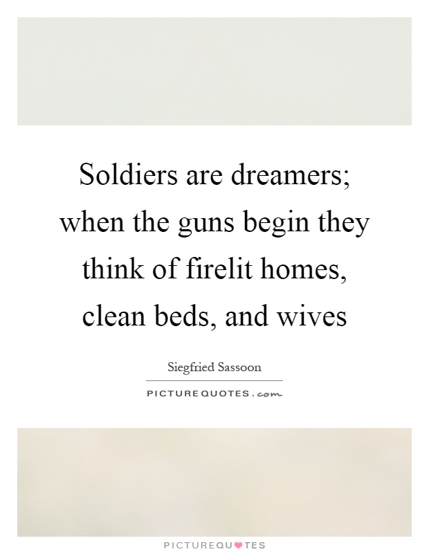 Soldiers are dreamers; when the guns begin they think of firelit homes, clean beds, and wives Picture Quote #1
