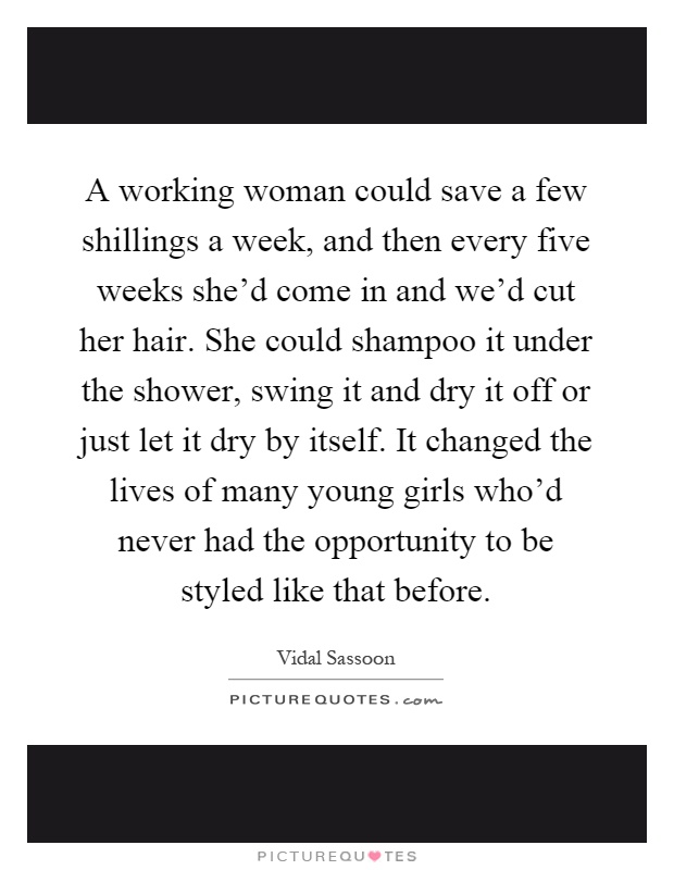 A working woman could save a few shillings a week, and then every five weeks she'd come in and we'd cut her hair. She could shampoo it under the shower, swing it and dry it off or just let it dry by itself. It changed the lives of many young girls who'd never had the opportunity to be styled like that before Picture Quote #1