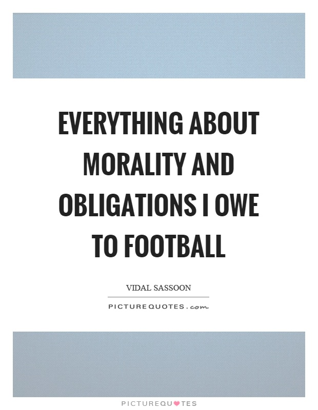 Everything about morality and obligations I owe to football Picture Quote #1