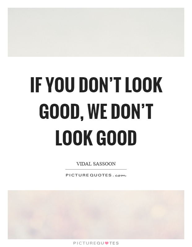 If you don't look good, we don't look good Picture Quote #1