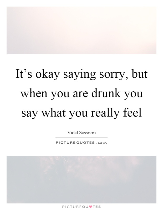 It's okay saying sorry, but when you are drunk you say what you really feel Picture Quote #1