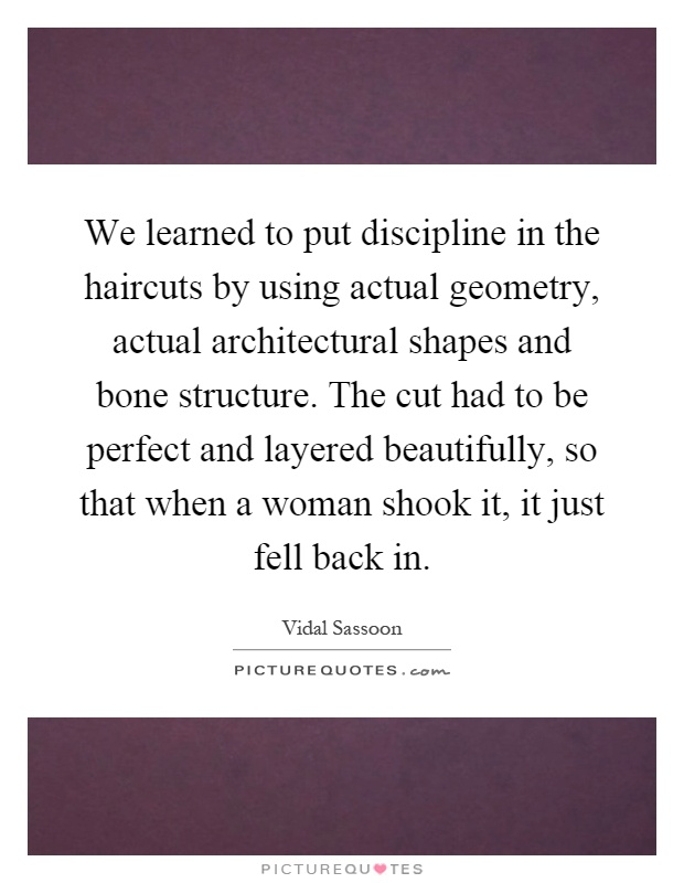 We learned to put discipline in the haircuts by using actual geometry, actual architectural shapes and bone structure. The cut had to be perfect and layered beautifully, so that when a woman shook it, it just fell back in Picture Quote #1