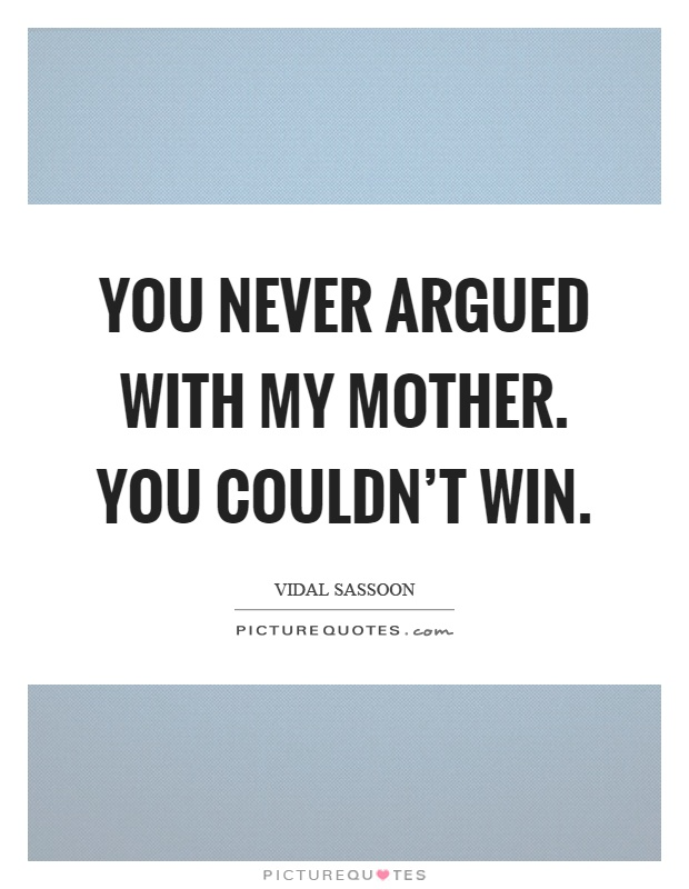 You never argued with my mother. You couldn't win Picture Quote #1