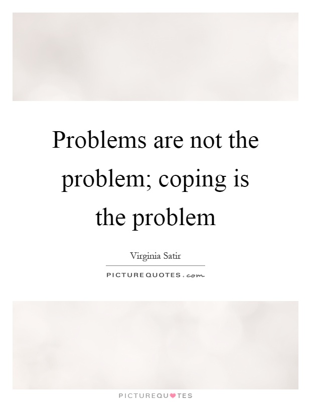 Problems are not the problem; coping is the problem Picture Quote #1
