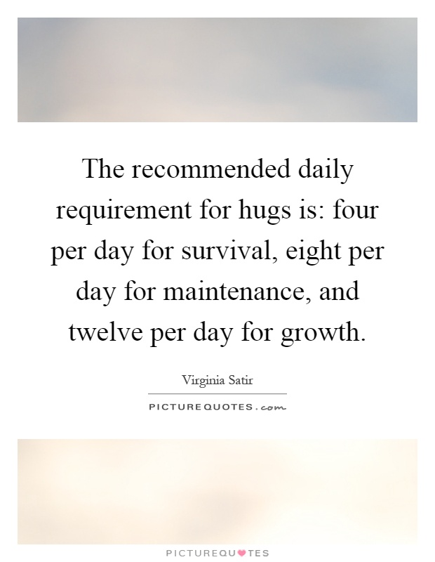 The recommended daily requirement for hugs is: four per day for survival, eight per day for maintenance, and twelve per day for growth Picture Quote #1