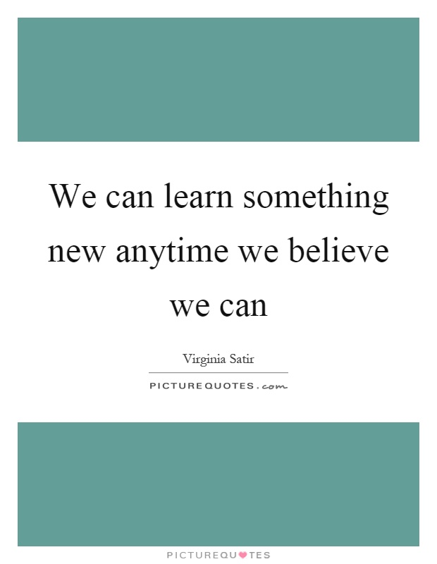 We can learn something new anytime we believe we can Picture Quote #1