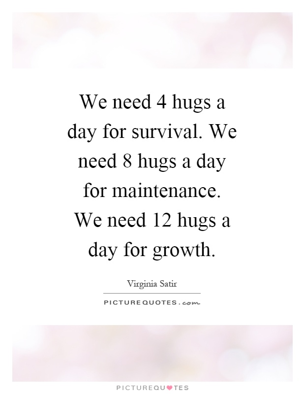 We need 4 hugs a day for survival. We need 8 hugs a day for maintenance. We need 12 hugs a day for growth Picture Quote #1