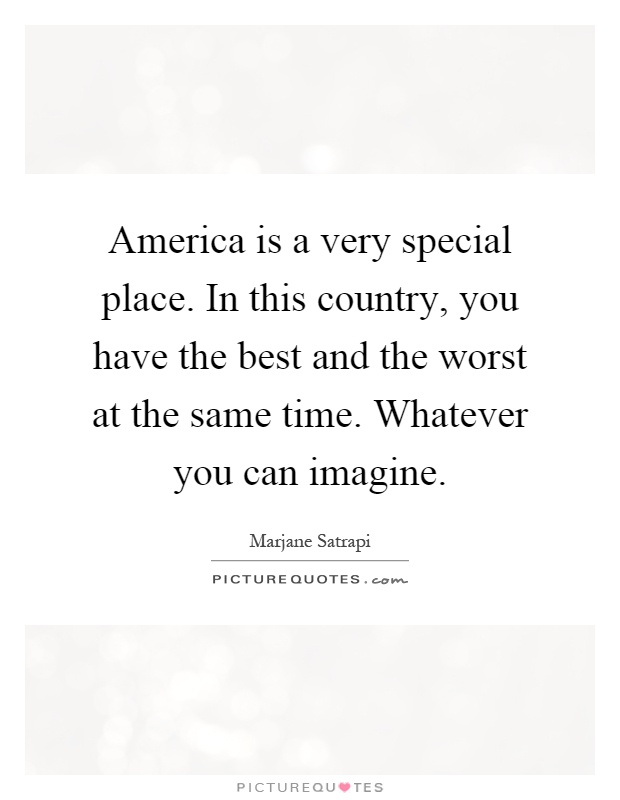 America is a very special place. In this country, you have the best and the worst at the same time. Whatever you can imagine Picture Quote #1