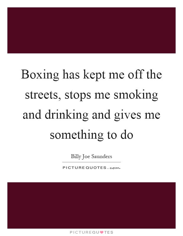 Boxing has kept me off the streets, stops me smoking and drinking and gives me something to do Picture Quote #1
