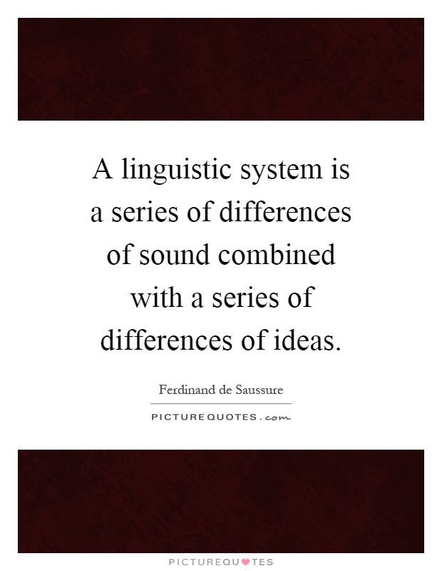 A linguistic system is a series of differences of sound combined with a series of differences of ideas Picture Quote #1