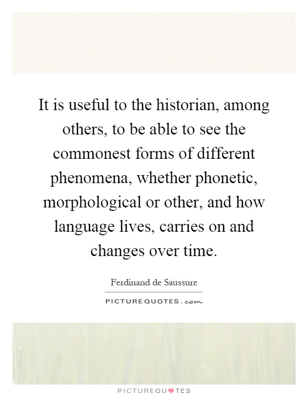It is useful to the historian, among others, to be able to see the commonest forms of different phenomena, whether phonetic, morphological or other, and how language lives, carries on and changes over time Picture Quote #1