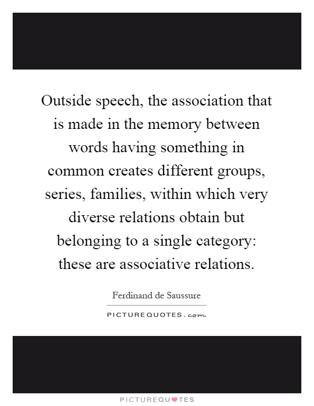Outside speech, the association that is made in the memory between words having something in common creates different groups, series, families, within which very diverse relations obtain but belonging to a single category: these are associative relations Picture Quote #1