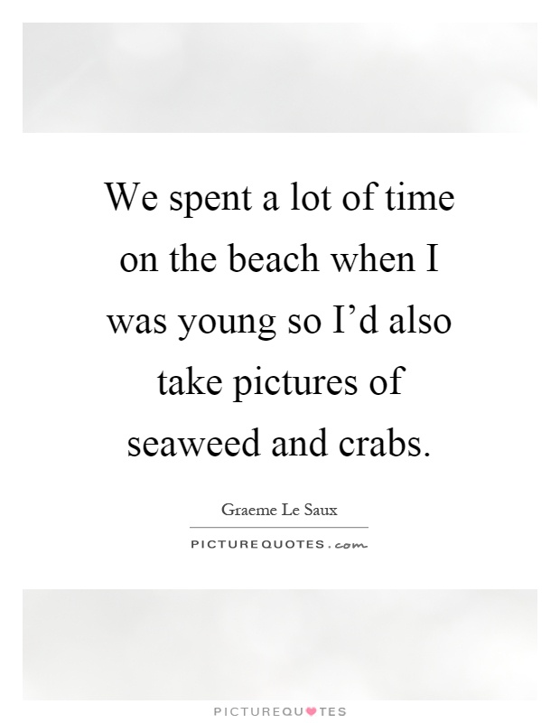 We spent a lot of time on the beach when I was young so I'd also take pictures of seaweed and crabs Picture Quote #1