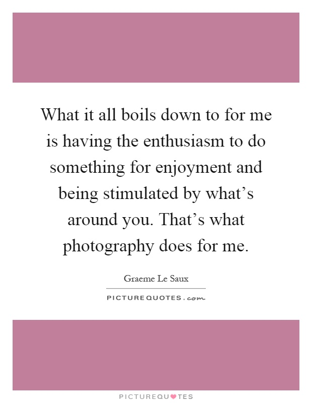 What it all boils down to for me is having the enthusiasm to do something for enjoyment and being stimulated by what's around you. That's what photography does for me Picture Quote #1