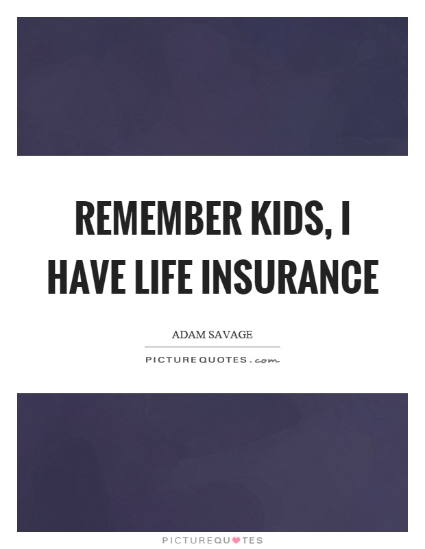 Remember kids, I have life insurance Picture Quote #1
