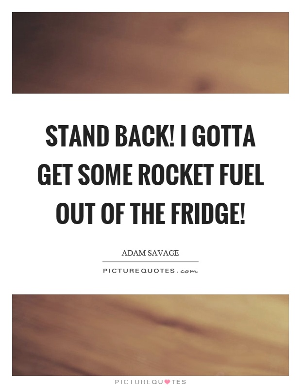 Stand back! I gotta get some rocket fuel out of the fridge! Picture Quote #1
