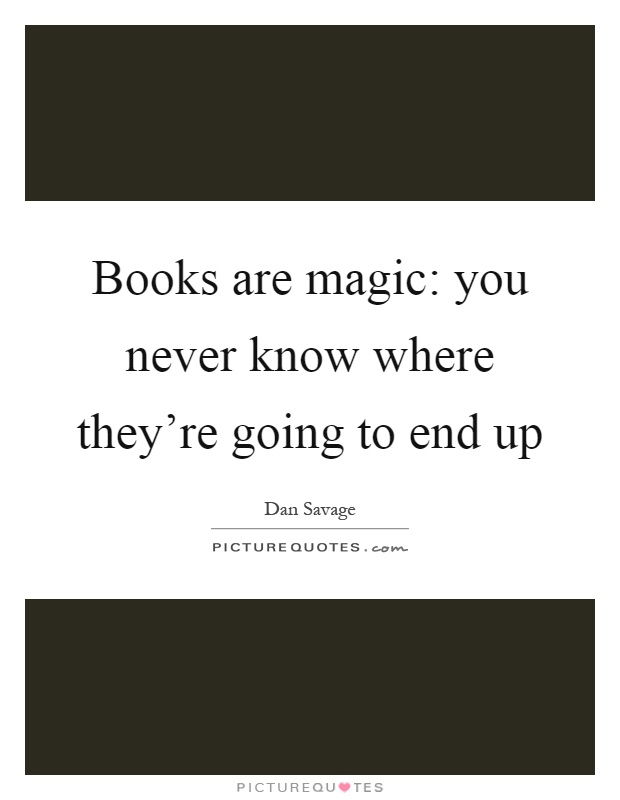 Books are magic: you never know where they're going to end up Picture Quote #1
