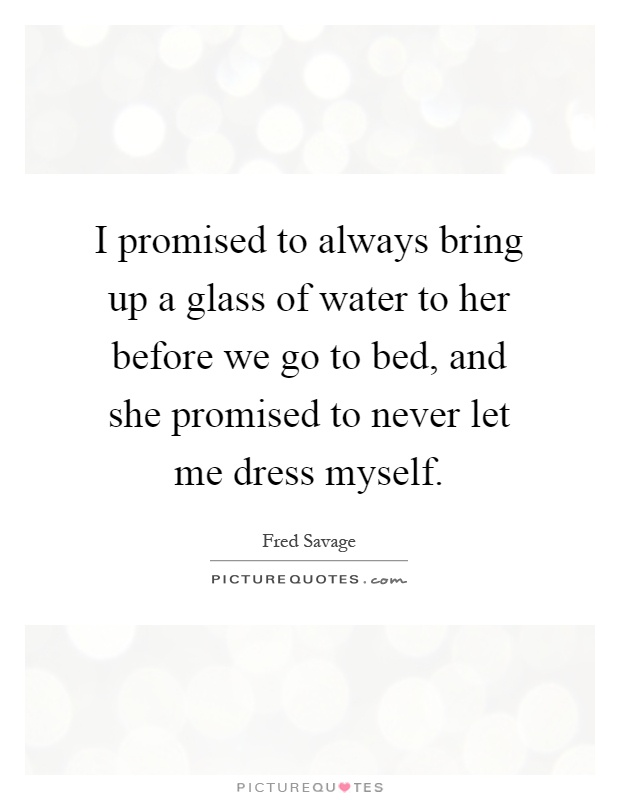I promised to always bring up a glass of water to her before we go to bed, and she promised to never let me dress myself Picture Quote #1